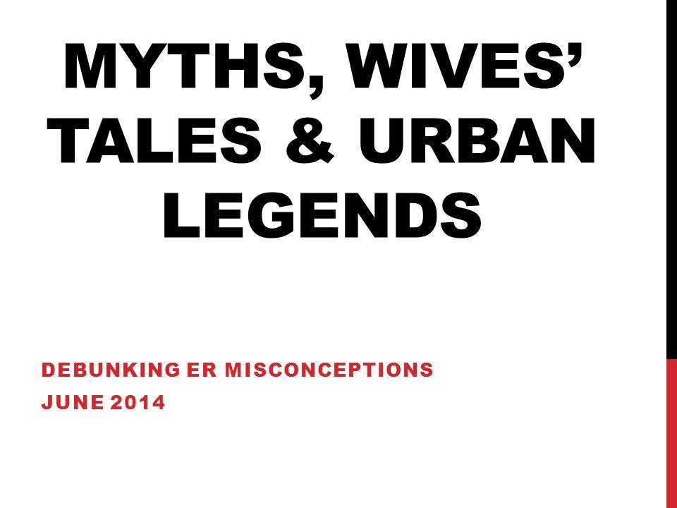 MYTHS, WIVES' TALES & URBAN LEGENDS DEBUNKING ER MISCONCEPTIONS JUNE 2014