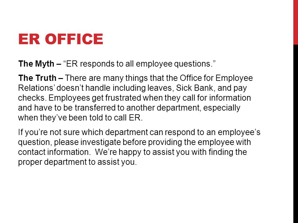 ER OFFICE The Myth – ER responds to all employee questions. The Truth – There are many things that the Office for Employee Relations' doesn't handle including leaves, Sick Bank, and pay checks.