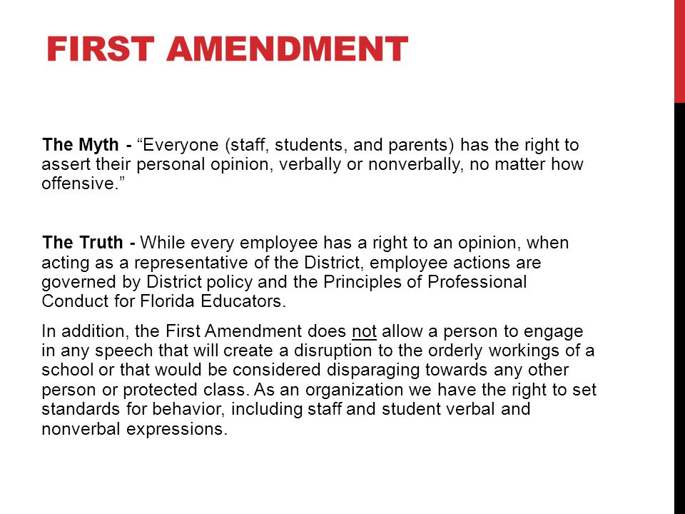 FIRST AMENDMENT The Myth - Everyone (staff, students, and parents) has the right to assert their personal opinion, verbally or nonverbally, no matter how offensive. The Truth - While every employee has a right to an opinion, when acting as a representative of the District, employee actions are governed by District policy and the Principles of Professional Conduct for Florida Educators.