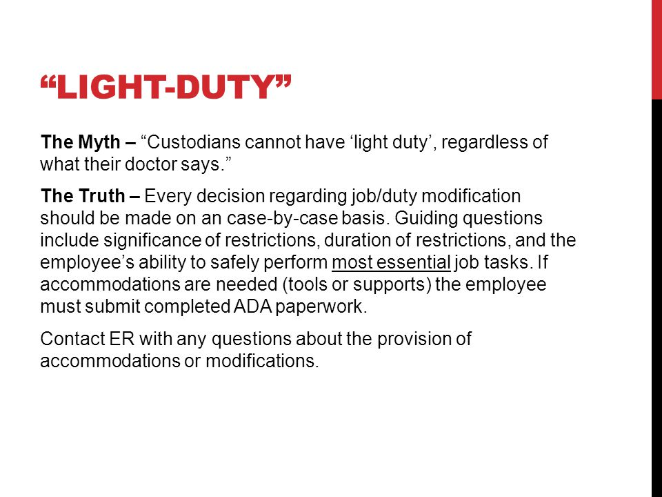 LIGHT-DUTY The Myth – If someone brings in a doctor's note with restrictions, I may need to modify their assignment in order for them to return to work. The Truth – Yes, you may modify assignments for short duration.