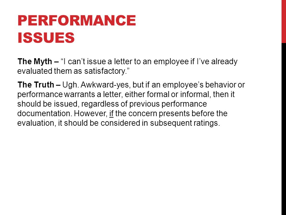 PERFORMANCE ISSUES The Myth – I can't issue a letter to an employee if I've already evaluated them as satisfactory. The Truth – Ugh.