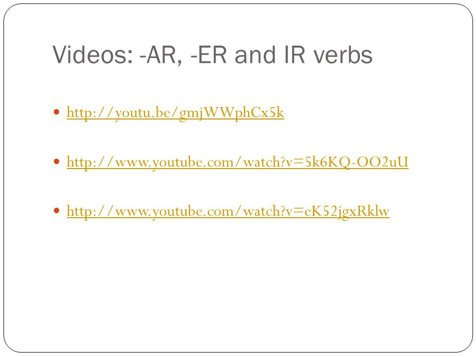 Videos: -AR, -ER and IR verbs http://youtu.be/gmjWWphCx5k http://www.youtube.com/watch v=5k6KQ-OO2uU http://www.youtube.com/watch v=eK52jgxRklw