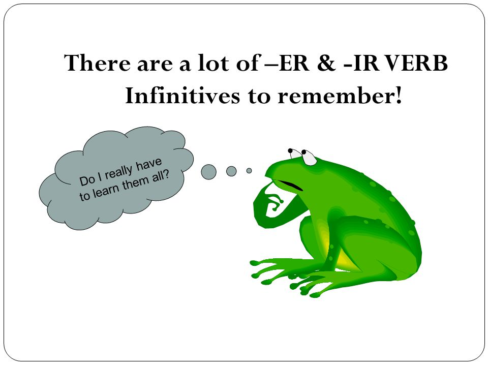 There are a lot of –ER & -IR VERB Infinitives to remember! Do I really have to learn them all