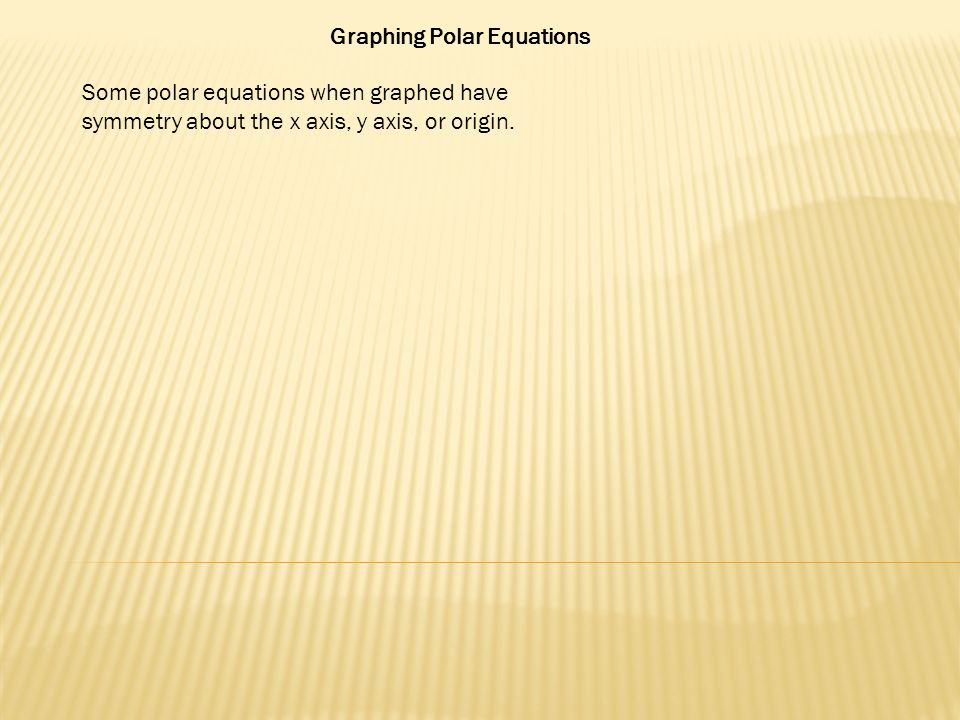 Graphing Polar Equations Some polar equations when graphed have symmetry about the x axis, y axis, or origin.