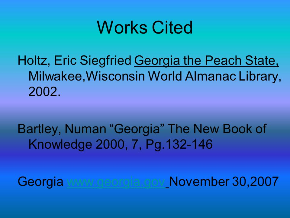 Works Cited Holtz, Eric Siegfried Georgia the Peach State, Milwakee,Wisconsin World Almanac Library, 2002.
