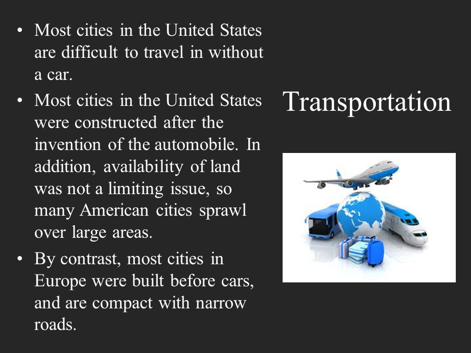 Transportation Most cities in the United States are difficult to travel in without a car. Most cities in the United States were constructed after the