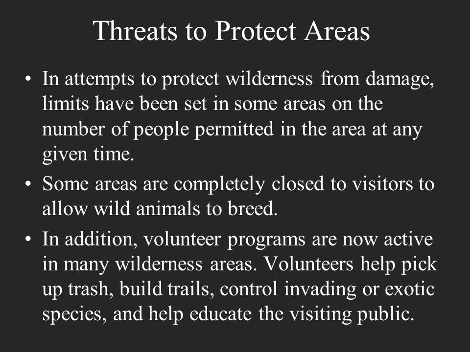 Threats to Protect Areas In attempts to protect wilderness from damage, limits have been set in some areas on the number of people permitted in the ar