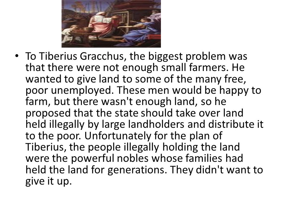 To Tiberius Gracchus, the biggest problem was that there were not enough small farmers. He wanted to give land to some of the many free, poor unemploy