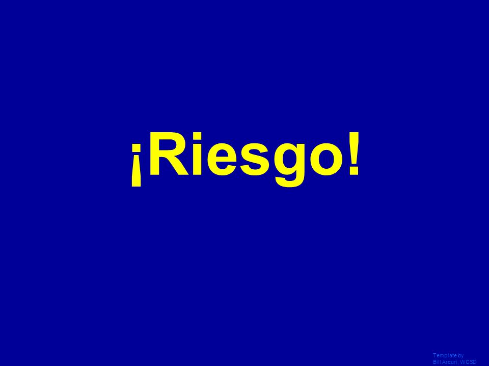 Template by Bill Arcuri, WCSD Click Once to Begin ¡Riesgo!