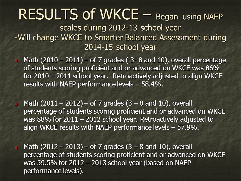RESULTS of WKCE – Began using NAEP scales during 2012-13 school year -Will change WKCE to Smarter Balanced Assessment during 2014-15 school year Math (2010 – 2011) – of 7 grades ( 3- 8 and 10), overall percentage of students scoring proficient and or advanced on WKCE was 86% for 2010 – 2011 school year.