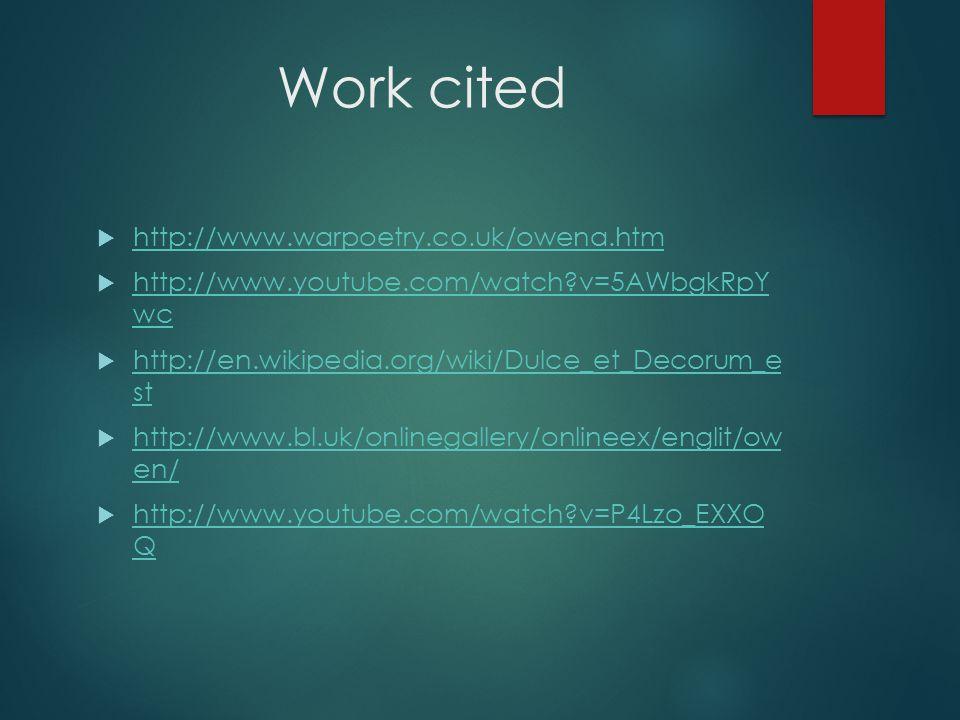 Work cited  http://www.warpoetry.co.uk/owena.htm http://www.warpoetry.co.uk/owena.htm  http://www.youtube.com/watch?v=5AWbgkRpY wc http://www.youtube.com/watch?v=5AWbgkRpY wc  http://en.wikipedia.org/wiki/Dulce_et_Decorum_e st http://en.wikipedia.org/wiki/Dulce_et_Decorum_e st  http://www.bl.uk/onlinegallery/onlineex/englit/ow en/ http://www.bl.uk/onlinegallery/onlineex/englit/ow en/  http://www.youtube.com/watch?v=P4Lzo_EXXO Q http://www.youtube.com/watch?v=P4Lzo_EXXO Q