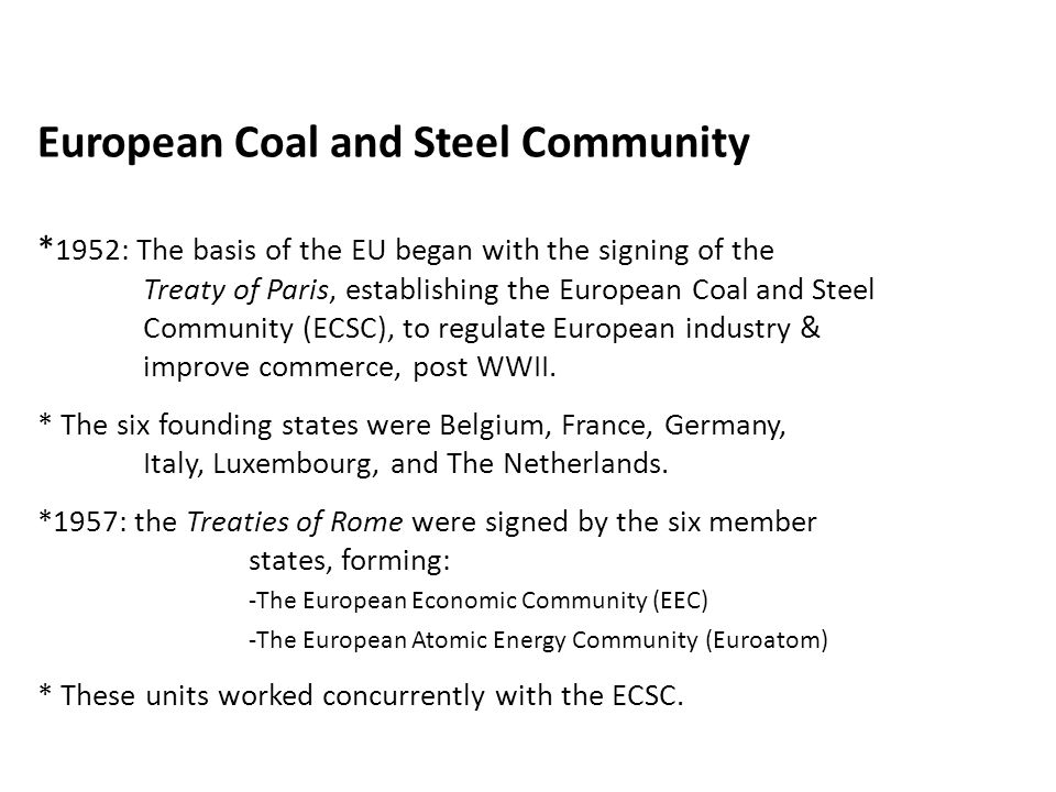 European Coal and Steel Community * 1952: The basis of the EU began with the signing of the Treaty of Paris, establishing the European Coal and Steel Community (ECSC), to regulate European industry & improve commerce, post WWII.