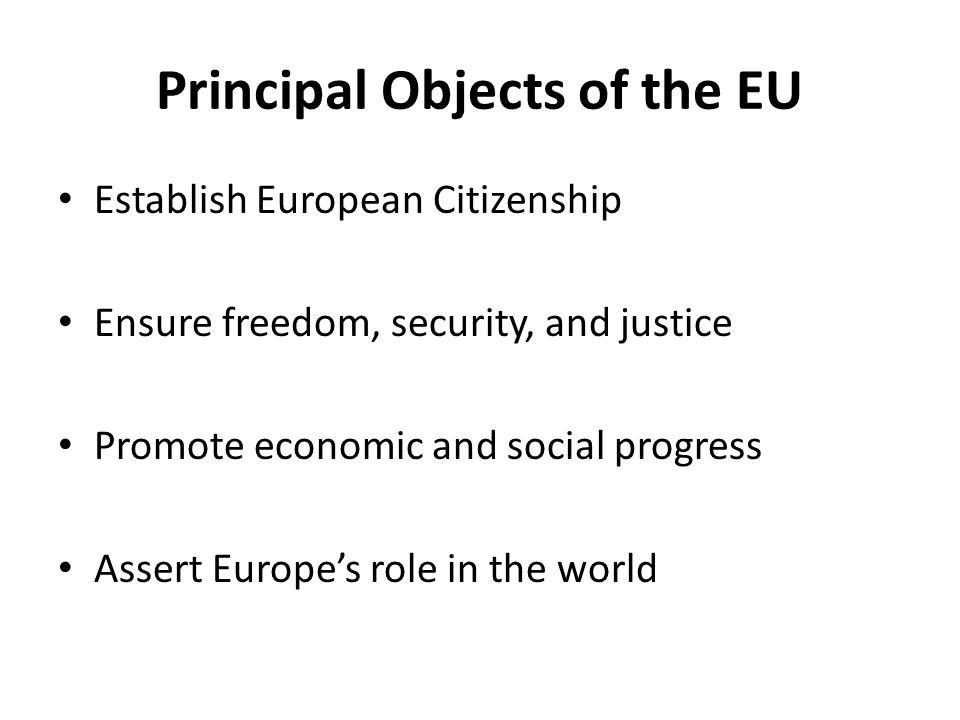 Principal Objects of the EU Establish European Citizenship Ensure freedom, security, and justice Promote economic and social progress Assert Europe's role in the world