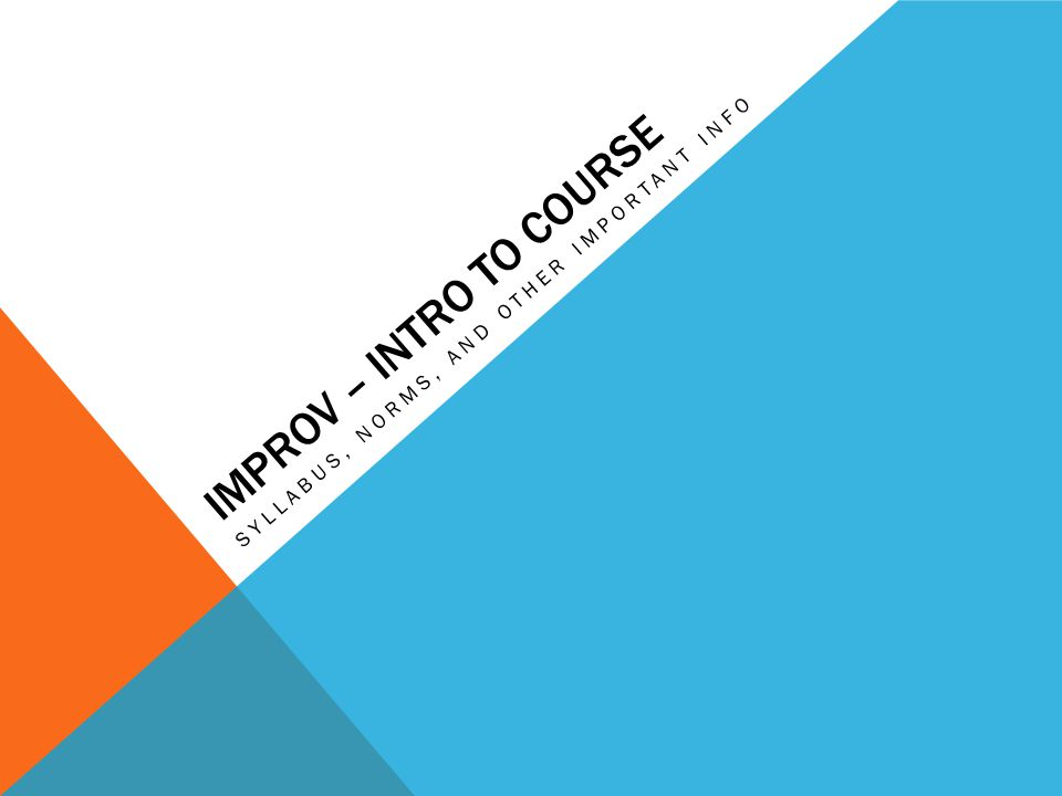 IMPROV – INTRO TO COURSE SYLLABUS, NORMS, AND OTHER IMPORTANT INFO