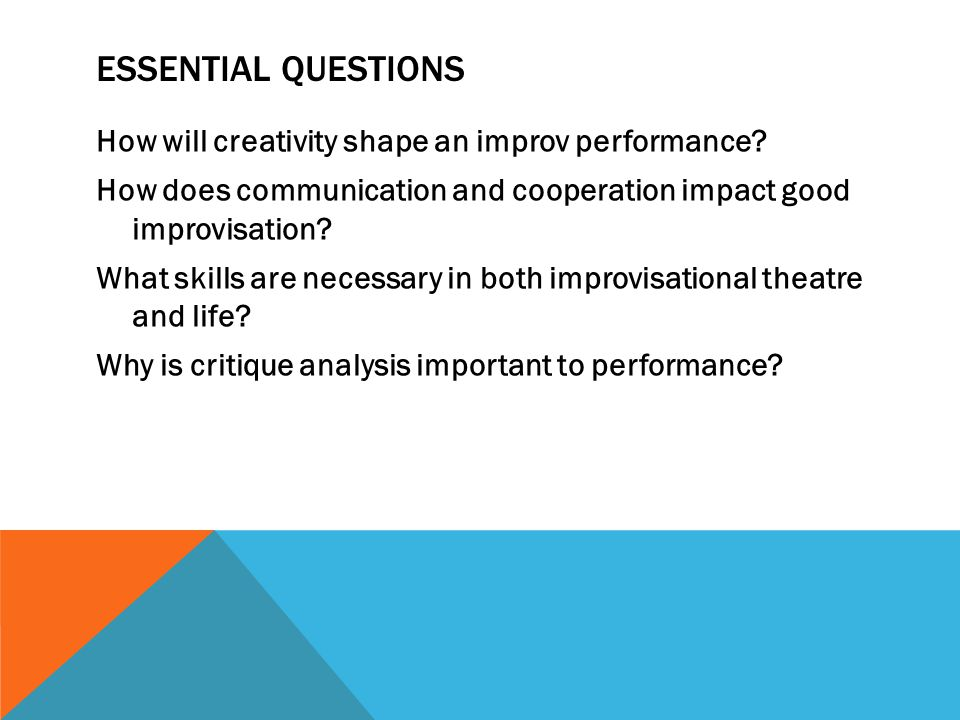 ESSENTIAL QUESTIONS How will creativity shape an improv performance? How does communication and cooperation impact good improvisation? What skills are