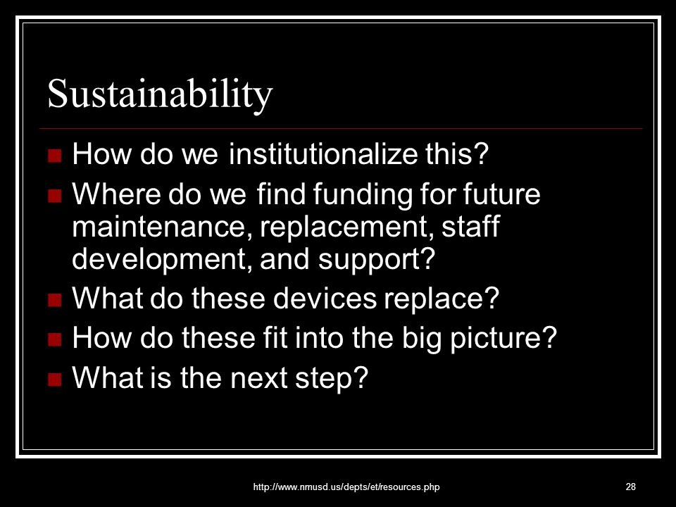 http://www.nmusd.us/depts/et/resources.php28 Sustainability How do we institutionalize this? Where do we find funding for future maintenance, replacem