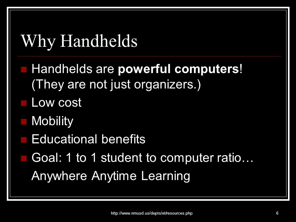 http://www.nmusd.us/depts/et/resources.php6 Why Handhelds Handhelds are powerful computers! (They are not just organizers.) Low cost Mobility Educatio
