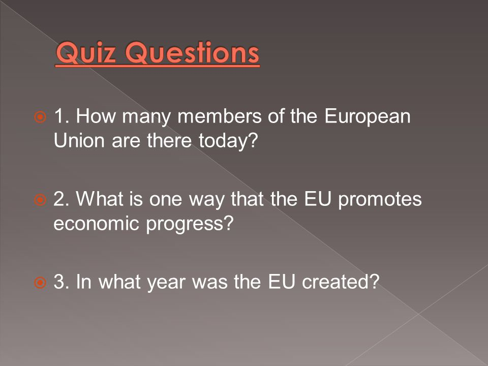  1. How many members of the European Union are there today?  2. What is one way that the EU promotes economic progress?  3. In what year was the EU