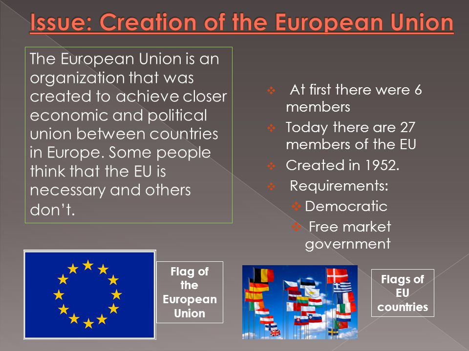  At first there were 6 members  Today there are 27 members of the EU  Created in 1952.  Requirements:  Democratic  Free market government Flag o