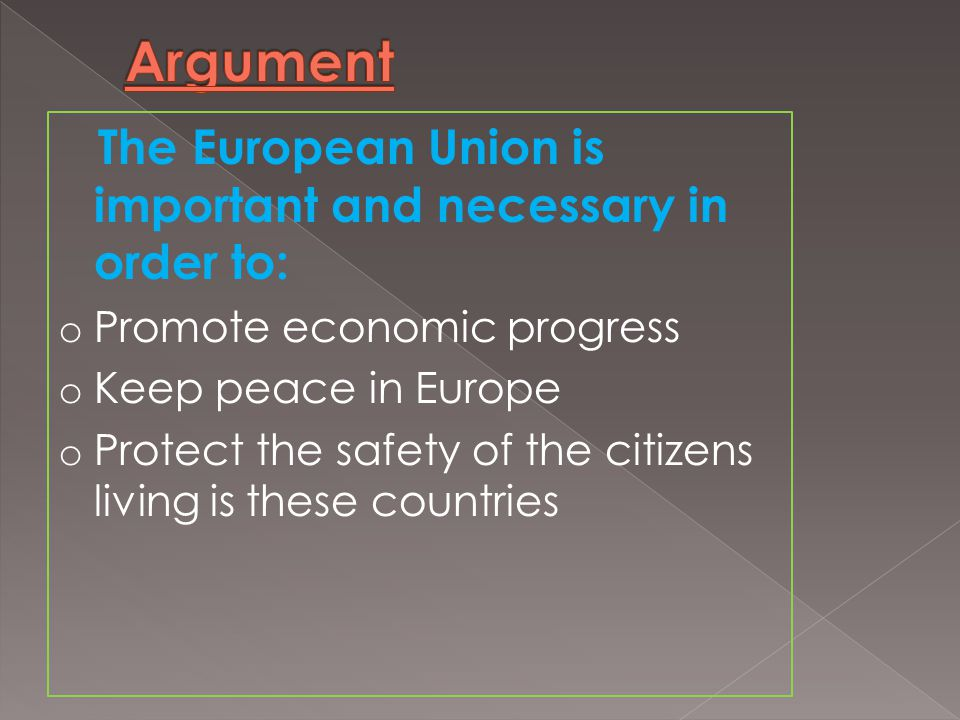 The European Union is important and necessary in order to: o Promote economic progress o Keep peace in Europe o Protect the safety of the citizens living is these countries