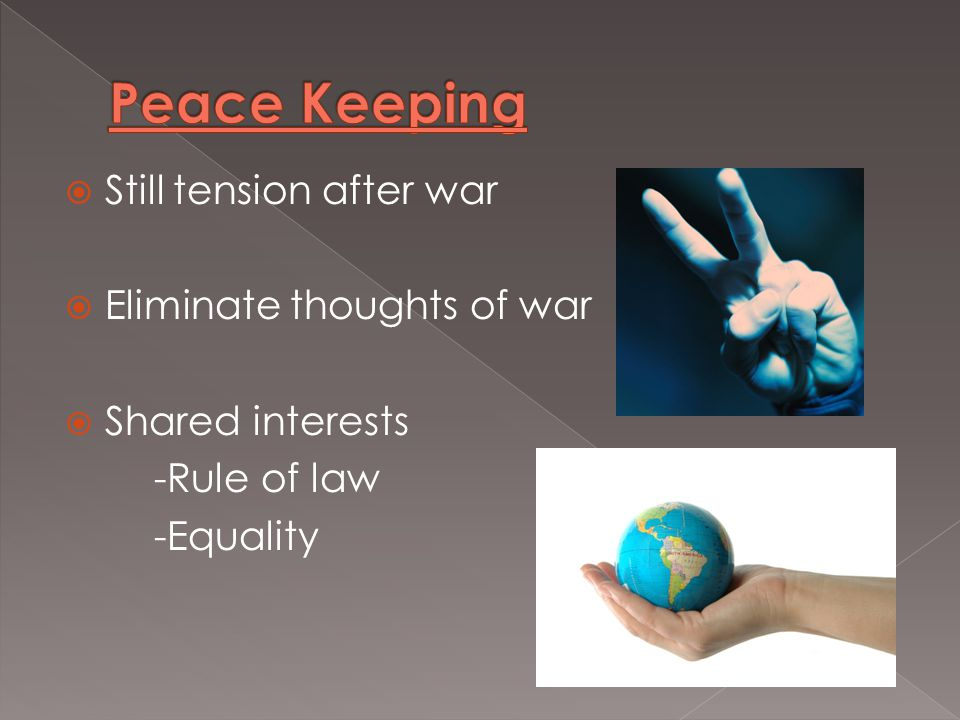  Still tension after war  Eliminate thoughts of war  Shared interests -Rule of law -Equality