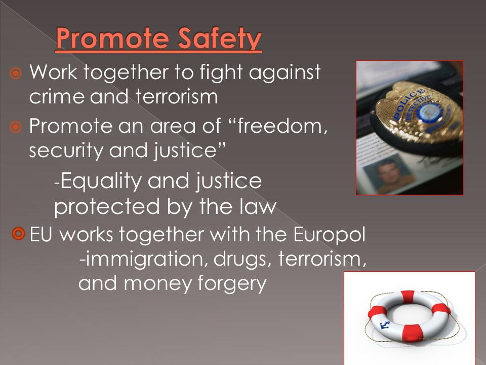  Work together to fight against crime and terrorism  Promote an area of freedom, security and justice - Equality and justice protected by the law EU works together with the Europol -immigration, drugs, terrorism, and money forgery
