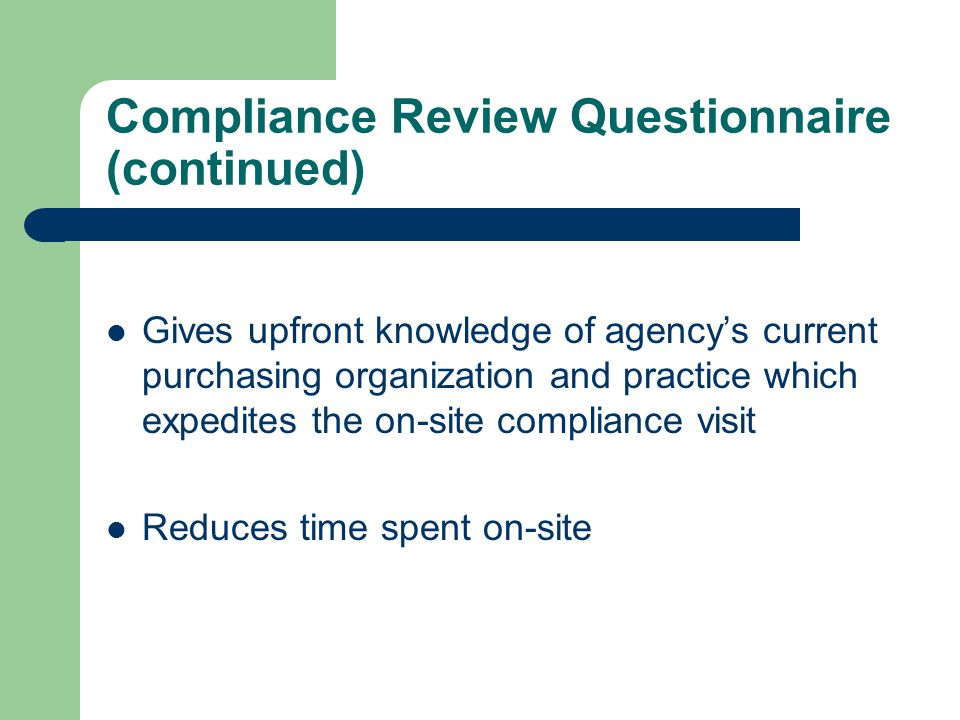 Compliance Review Questionnaire (continued) Gives upfront knowledge of agency's current purchasing organization and practice which expedites the on-site compliance visit Reduces time spent on-site