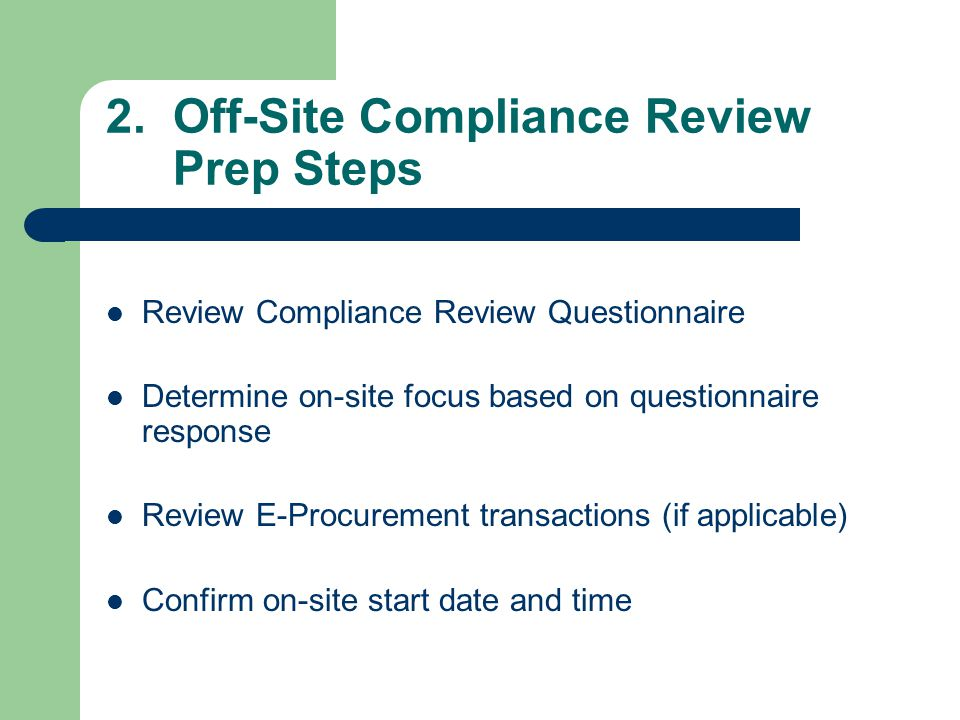 2. Off-Site Compliance Review Prep Steps Review Compliance Review Questionnaire Determine on-site focus based on questionnaire response Review E-Procu
