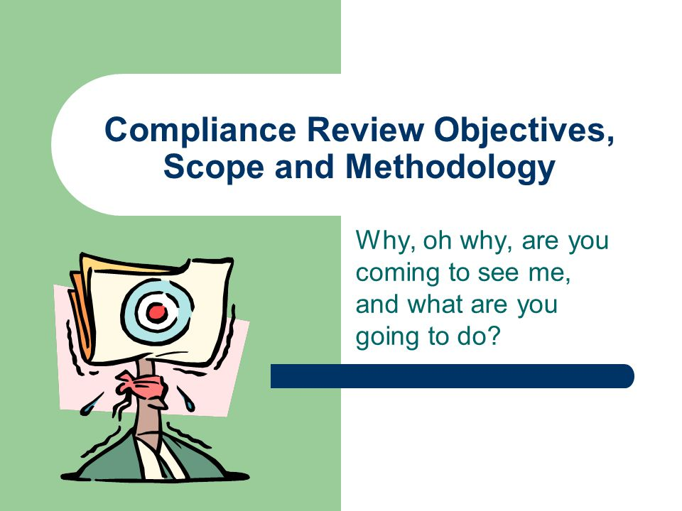Compliance Review Objectives, Scope and Methodology Why, oh why, are you coming to see me, and what are you going to do