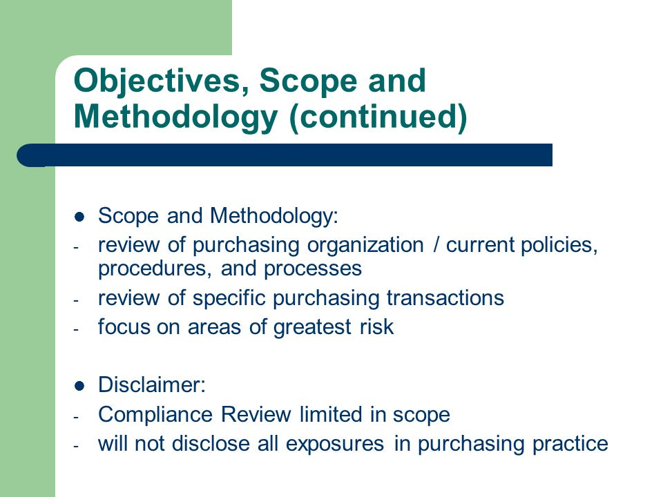 Objectives, Scope and Methodology (continued) Scope and Methodology: - review of purchasing organization / current policies, procedures, and processes - review of specific purchasing transactions - focus on areas of greatest risk Disclaimer: - Compliance Review limited in scope - will not disclose all exposures in purchasing practice