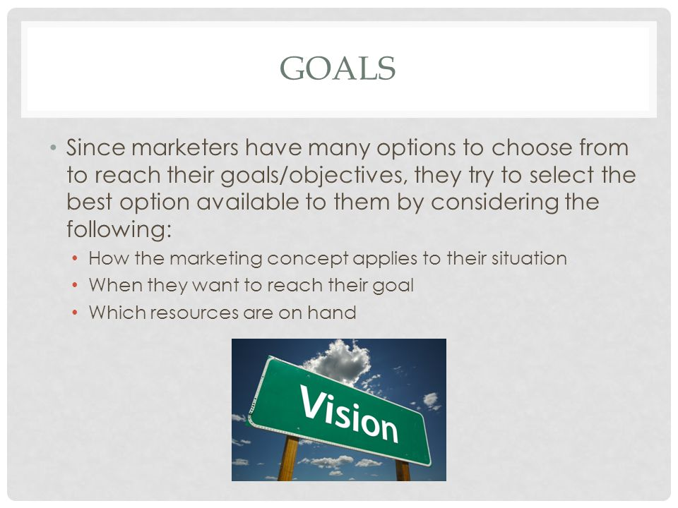 GOALS Since marketers have many options to choose from to reach their goals/objectives, they try to select the best option available to them by consid