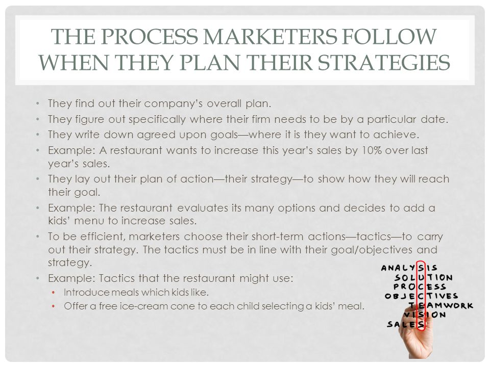 THE PROCESS MARKETERS FOLLOW WHEN THEY PLAN THEIR STRATEGIES They find out their company's overall plan. They figure out specifically where their firm