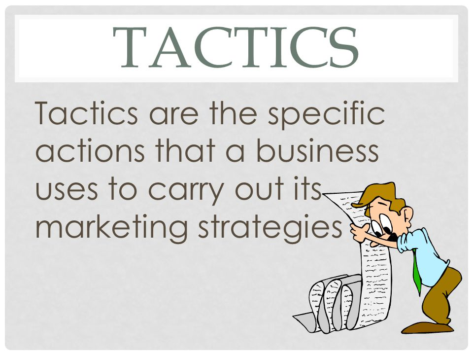TACTICS Tactics are the specific actions that a business uses to carry out its marketing strategies