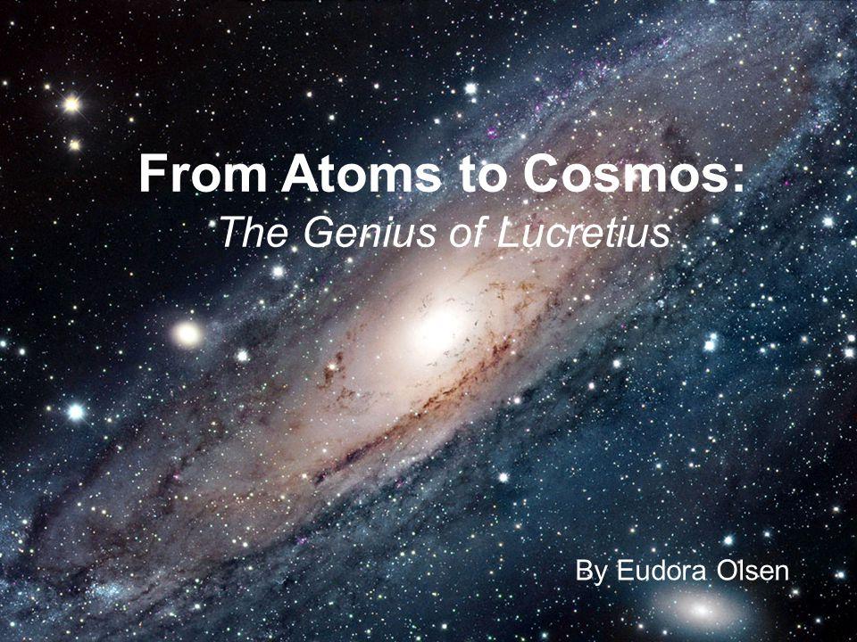By Eudora Olsen From Atoms to Cosmos: The Genius of Lucretius By Eudora Olsen
