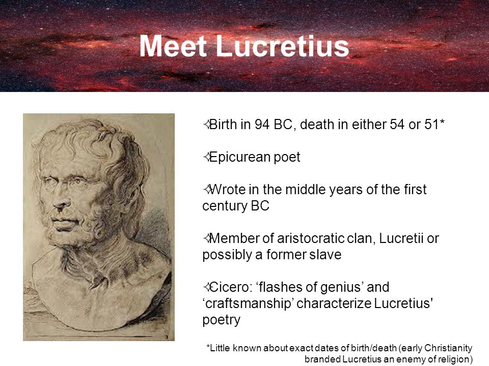 Meet Lucretius  Birth in 94 BC, death in either 54 or 51*  Epicurean poet  Wrote in the middle years of the first century BC  Member of aristocratic clan, Lucretii or possibly a former slave  Cicero: 'flashes of genius' and 'craftsmanship' characterize Lucretius poetry *Little known about exact dates of birth/death (early Christianity branded Lucretius an enemy of religion)
