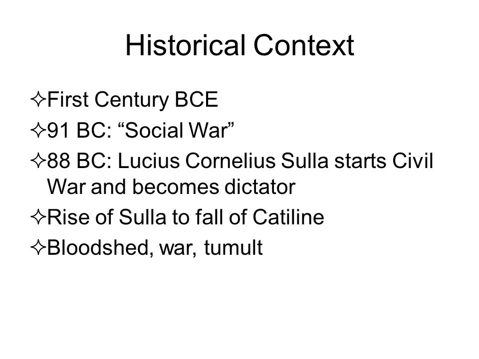 Historical Context  First Century BCE  91 BC: Social War  88 BC: Lucius Cornelius Sulla starts Civil War and becomes dictator  Rise of Sulla to fall of Catiline  Bloodshed, war, tumult