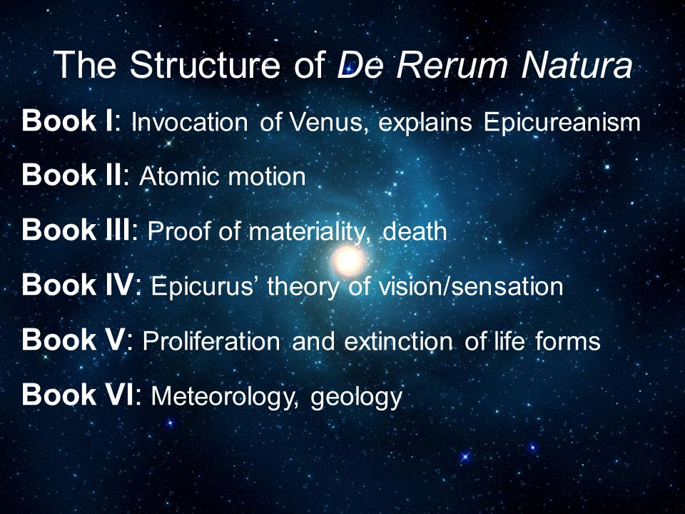 The Structure of De Rerum Natura Book I: Invocation of Venus, explains Epicureanism Book II: Atomic motion Book III: Proof of materiality, death Book