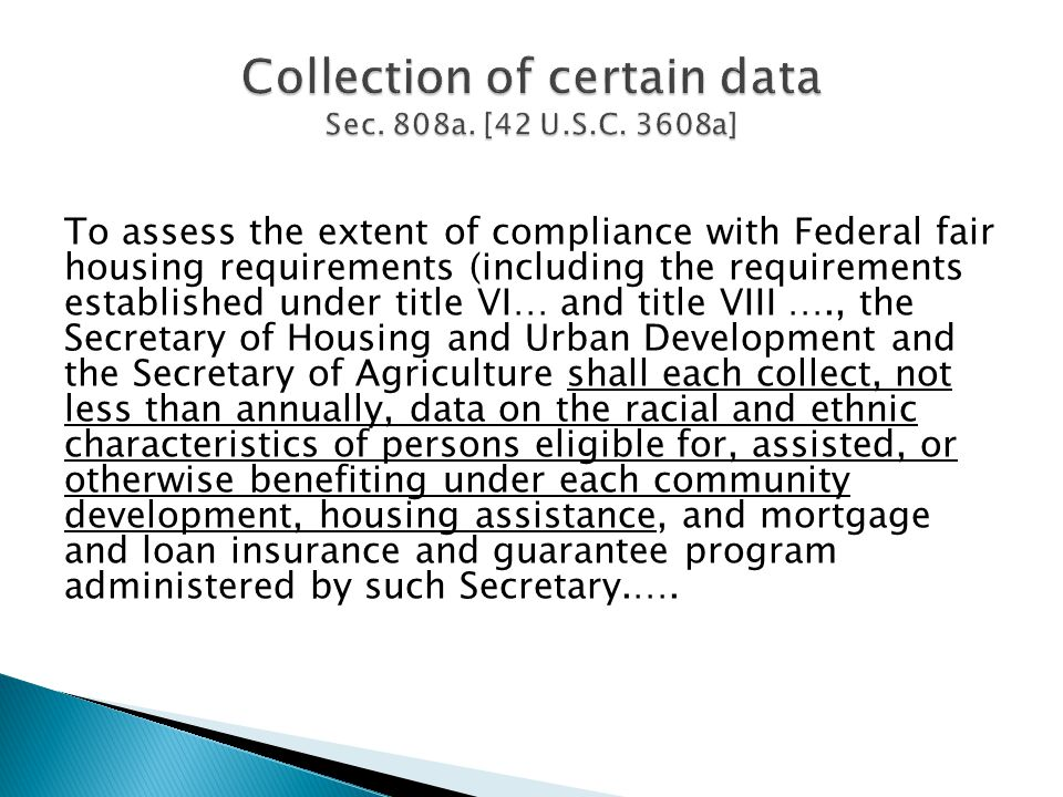 To assess the extent of compliance with Federal fair housing requirements (including the requirements established under title VI… and title VIII …., the Secretary of Housing and Urban Development and the Secretary of Agriculture shall each collect, not less than annually, data on the racial and ethnic characteristics of persons eligible for, assisted, or otherwise benefiting under each community development, housing assistance, and mortgage and loan insurance and guarantee program administered by such Secretary.….