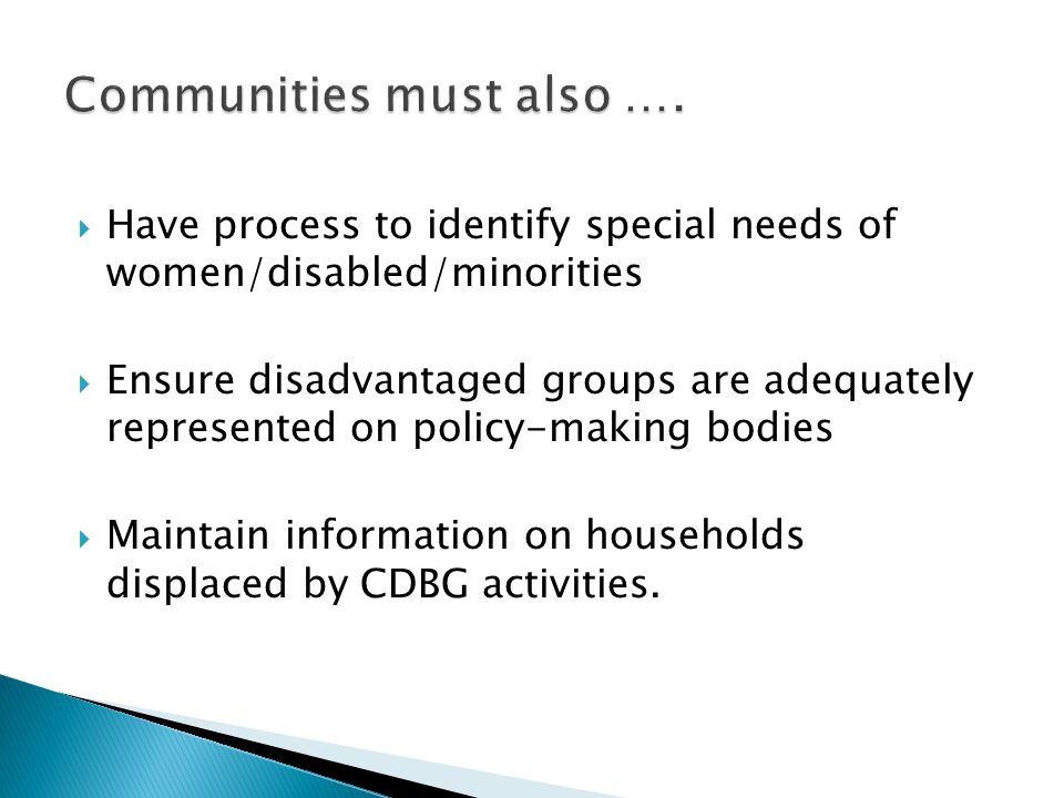  Have process to identify special needs of women/disabled/minorities  Ensure disadvantaged groups are adequately represented on policy-making bodies  Maintain information on households displaced by CDBG activities.