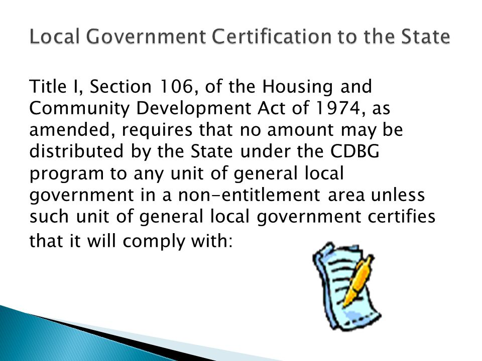 Title I, Section 106, of the Housing and Community Development Act of 1974, as amended, requires that no amount may be distributed by the State under the CDBG program to any unit of general local government in a non-entitlement area unless such unit of general local government certifies that it will comply with: