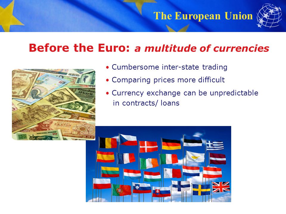 The European Union Before the Euro: a multitude of currencies Cumbersome inter-state trading Comparing prices more difficult Currency exchange can be unpredictable in contracts/ loans