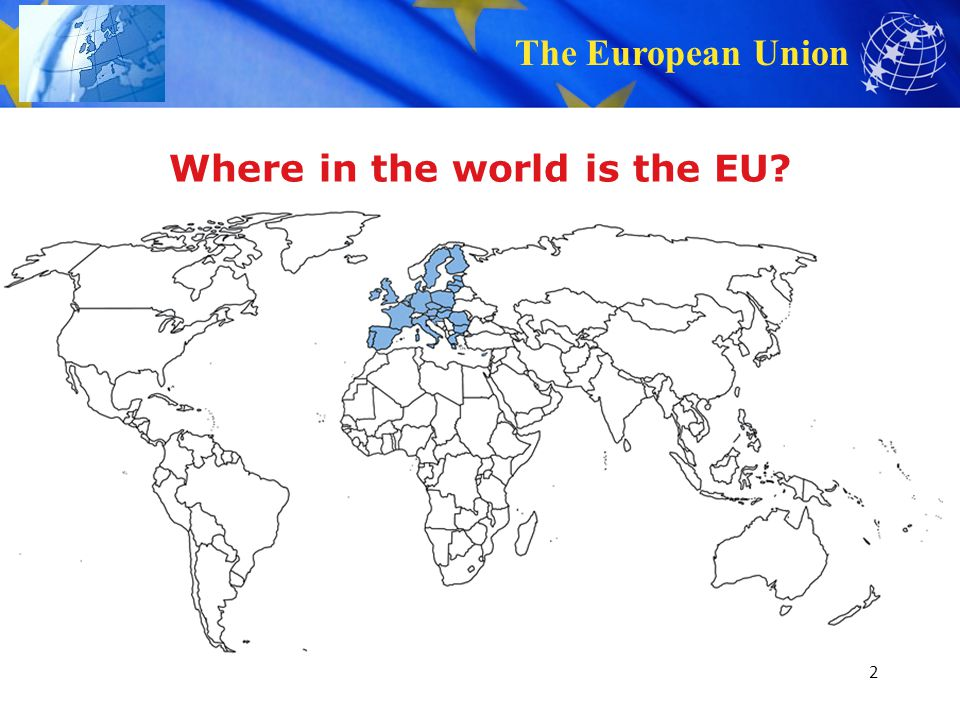 The European Union Where in the world is the EU? 2