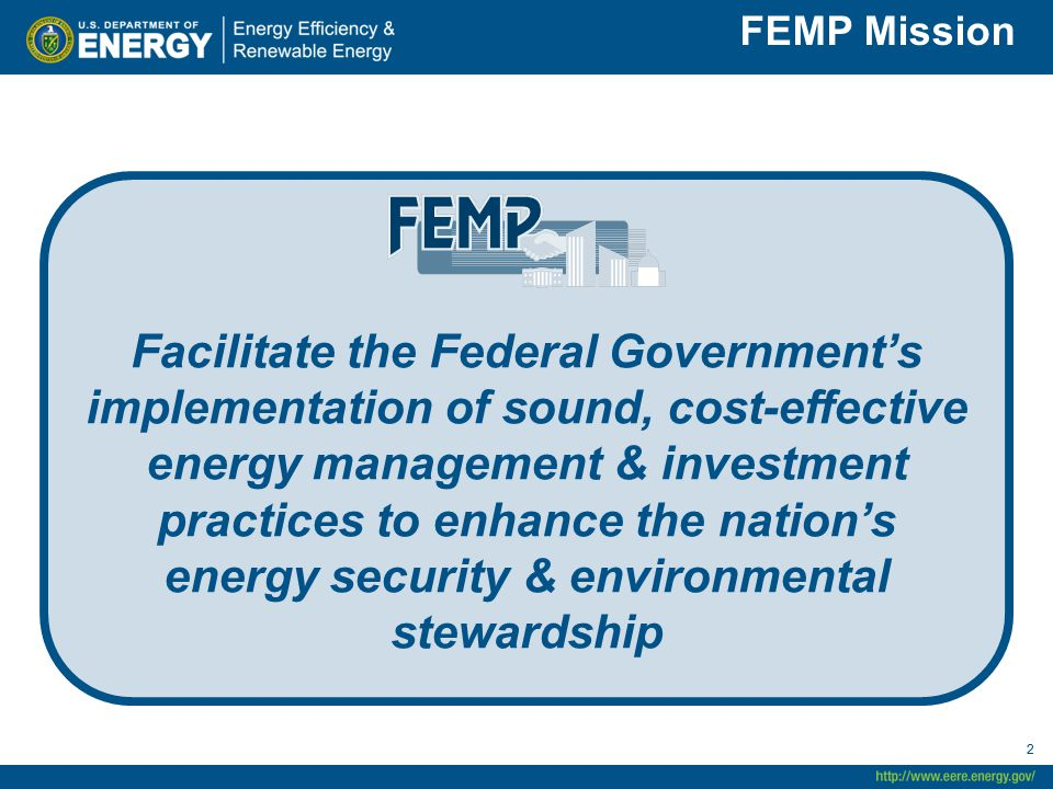 22 FEMP Mission Facilitate the Federal Government's implementation of sound, cost-effective energy management & investment practices to enhance the na