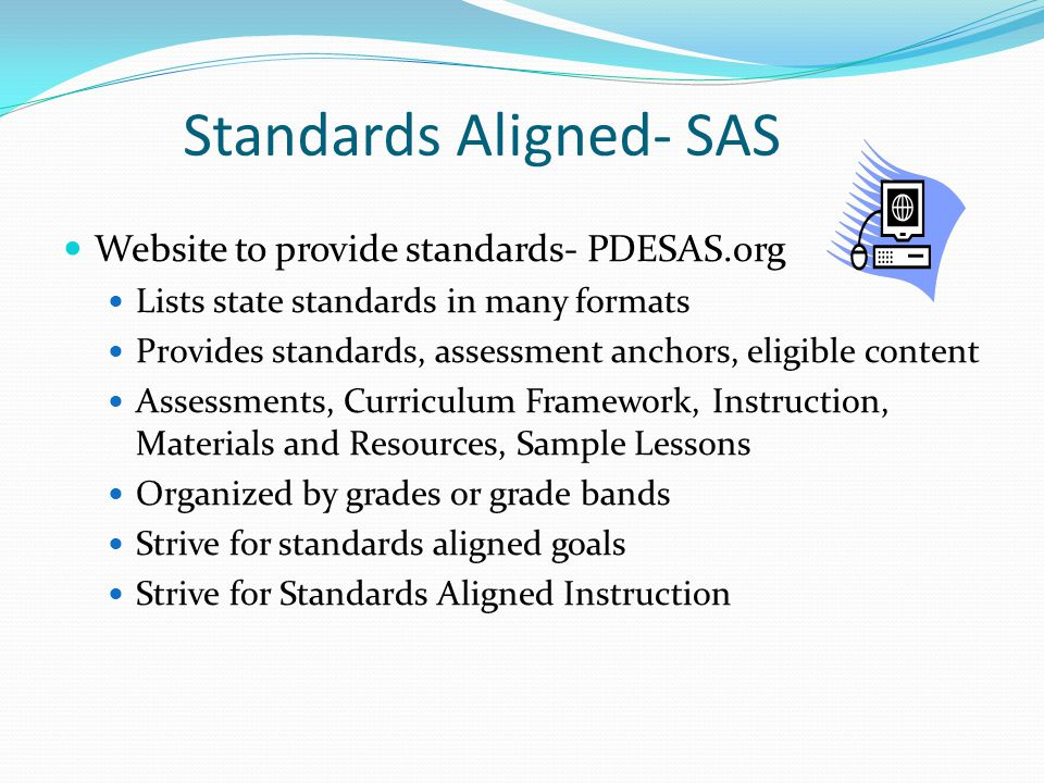 Standards Aligned- SAS Website to provide standards- PDESAS.org Lists state standards in many formats Provides standards, assessment anchors, eligible