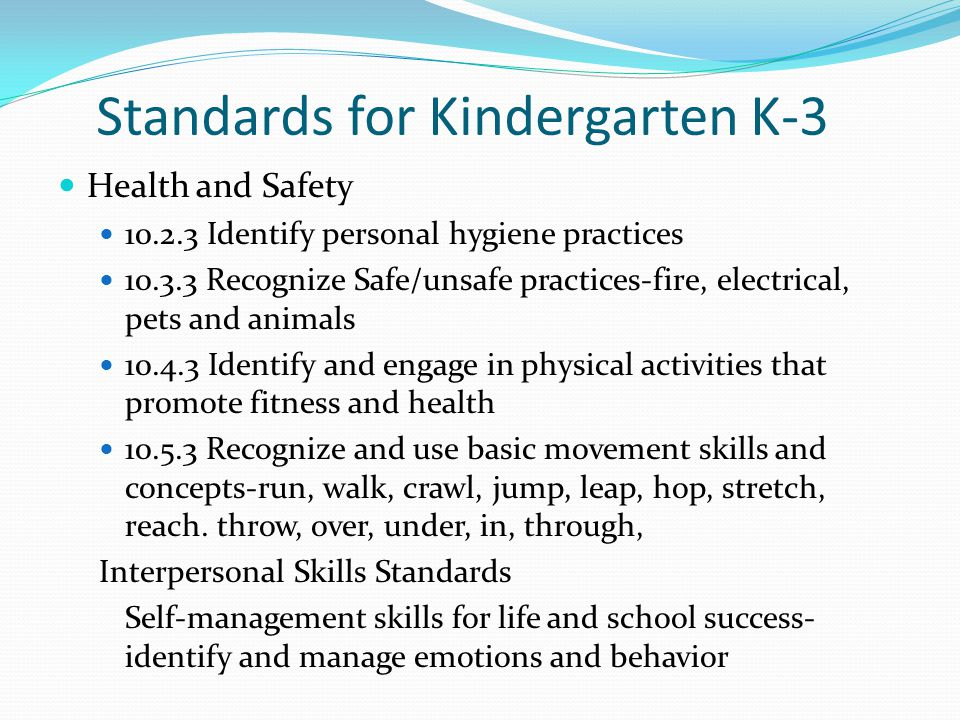 Standards for Kindergarten K-3 Health and Safety 10.2.3 Identify personal hygiene practices 10.3.3 Recognize Safe/unsafe practices-fire, electrical, p