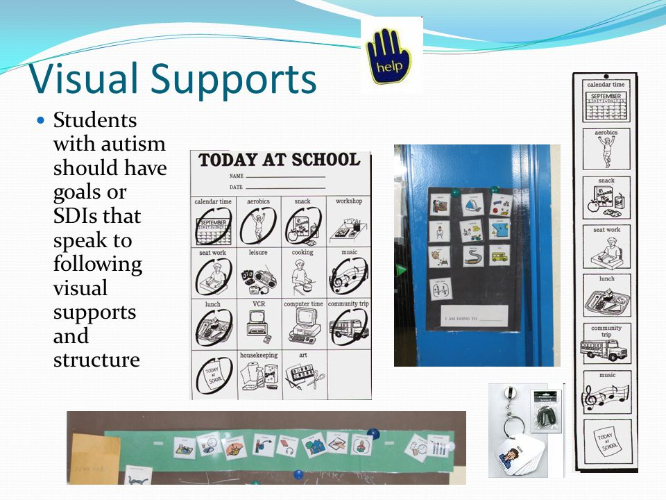 Visual Supports Students with autism should have goals or SDIs that speak to following visual supports and structure