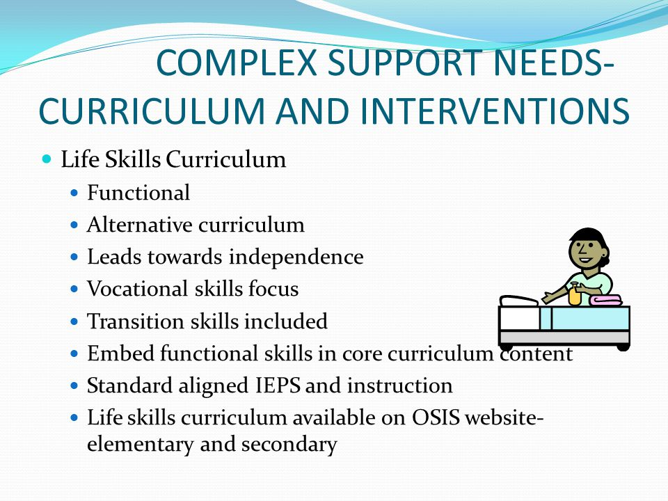 COMPLEX SUPPORT NEEDS- CURRICULUM AND INTERVENTIONS Life Skills Curriculum Functional Alternative curriculum Leads towards independence Vocational ski