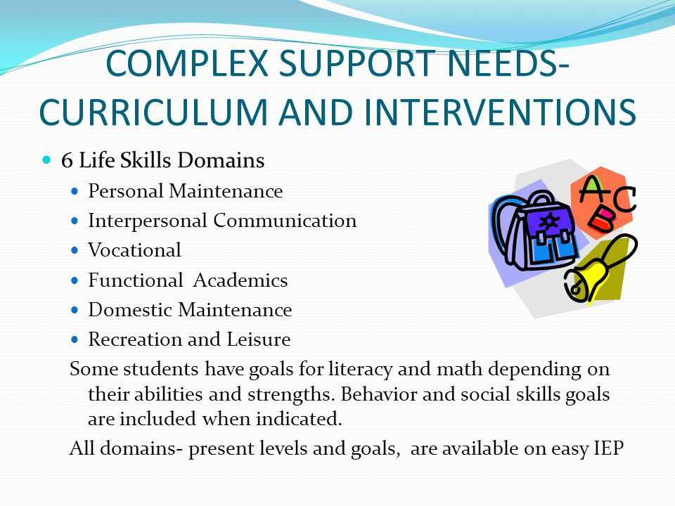COMPLEX SUPPORT NEEDS- CURRICULUM AND INTERVENTIONS 6 Life Skills Domains Personal Maintenance Interpersonal Communication Vocational Functional Acade