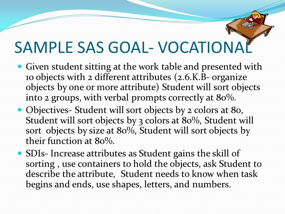 SAMPLE SAS GOAL- VOCATIONAL Given student sitting at the work table and presented with 10 objects with 2 different attributes (2.6.K.B- organize objec