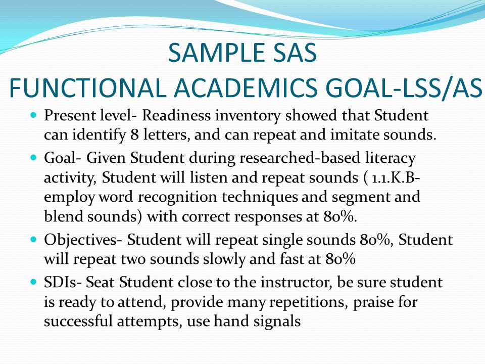 SAMPLE SAS FUNCTIONAL ACADEMICS GOAL-LSS/AS Present level- Readiness inventory showed that Student can identify 8 letters, and can repeat and imitate